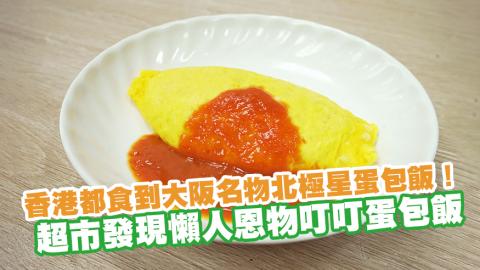香港都食到大阪名物北極星蛋包飯! 超市發現懶人恩物叮叮蛋包飯