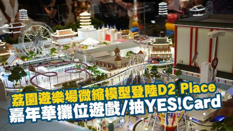 荔園遊樂場微縮模型登陸D2 Place 嘉年華攤位遊戲/抽YES!Card
