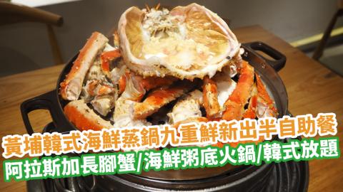 黃埔韓式海鮮蒸鍋九重鮮新出半自助餐 歎勻阿拉斯加長腳蟹/海鮮粥底火鍋套餐/韓式料理放題