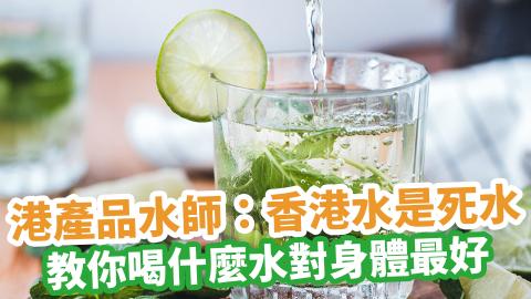 港產品水師:香港水是死水 教你喝什麼水對身體最好