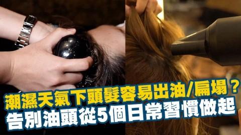 【星級髮型師解答】潮濕天氣下頭髮容易出油/扁塌? 告別油頭從5個日常習慣做起