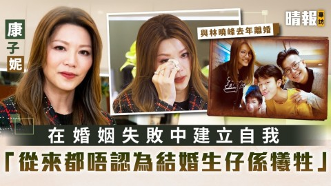 與林曉峰去年離婚│康子妮在婚姻失敗中建立自我 「從來都唔認為結婚生仔係犧牲」