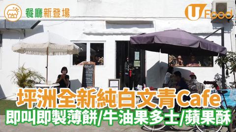 放假好去處!坪洲全新純白文青Cafe 即叫即製薄餅/牛油果多士/蘋果酥