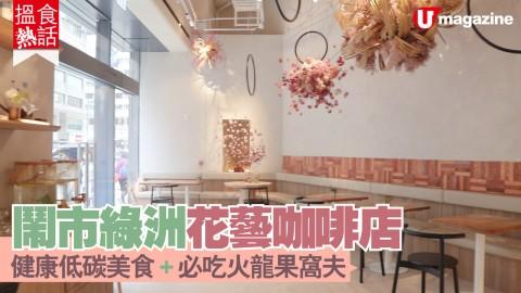 【搵食熱話】鬧市綠洲花藝咖啡店