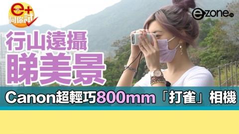 【e+同你試】行山遠攝睇美景  實試 Canon PowerShot ZOOM 掌心望遠鏡