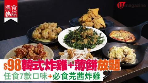 【搵食熱話】$98韓式炸雞+薄餅放題 任食7款口味+必食芫茜炸雞