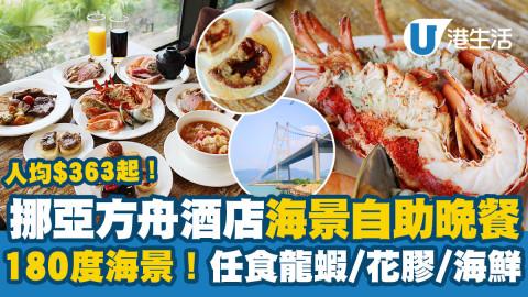 【自助餐優惠2021】挪亞方舟酒店海景自助晚餐$363/位起!任食龍蝦/花膠+180度海景