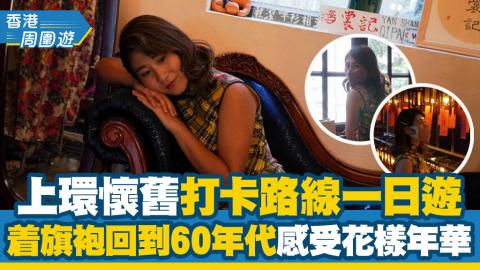 【香港周圍遊】上環懷舊打卡路線一日遊!着旗袍回到六十年代 感受花樣年華氣息