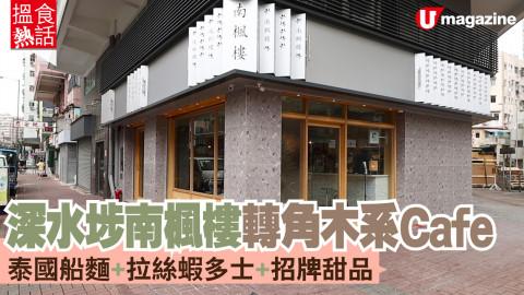 【搵食熱話】深水埗南楓樓轉角木系Cafe 泰國船麵+拉絲蝦多士+招牌甜品
