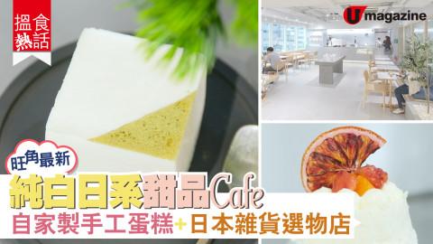 【搵食熱話】旺角最新!純白日系甜品Cafe 自家製手工蛋糕+日本雜貨選物店